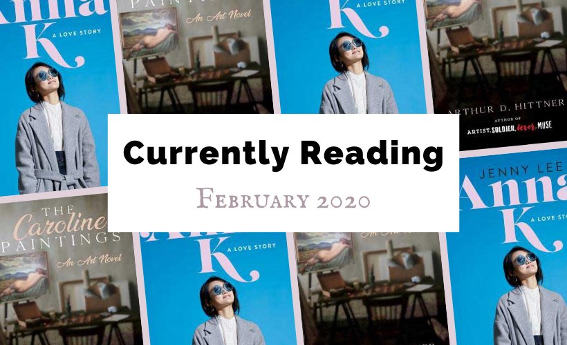 Currently Reading February 2020 with book covers for Anna K and The Caroline Paintings