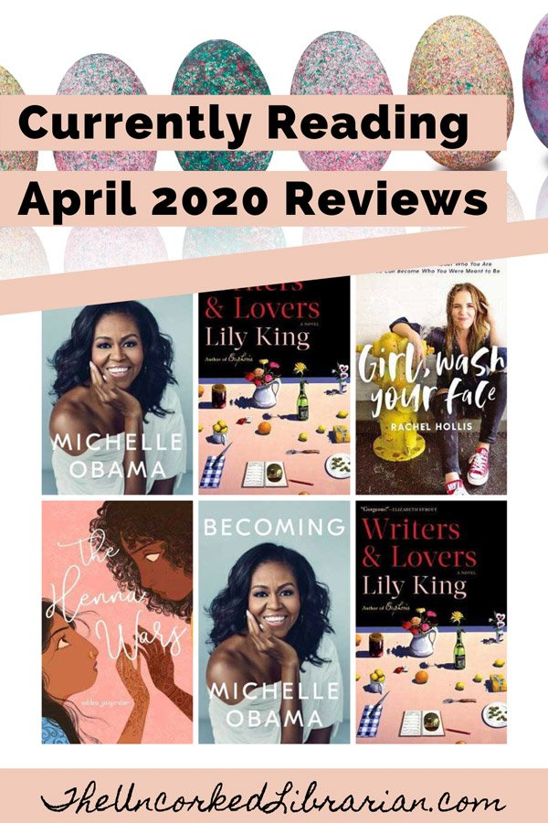 Currently Reading April 2020 Book Reviews Pinterest pin with book covers for Becoming by Michelle Obama, Writers & Lovers by Lily King, Girl Wash Your Face by Rachel Hollis, and The Henna Wars by Adiba Jaigirdar