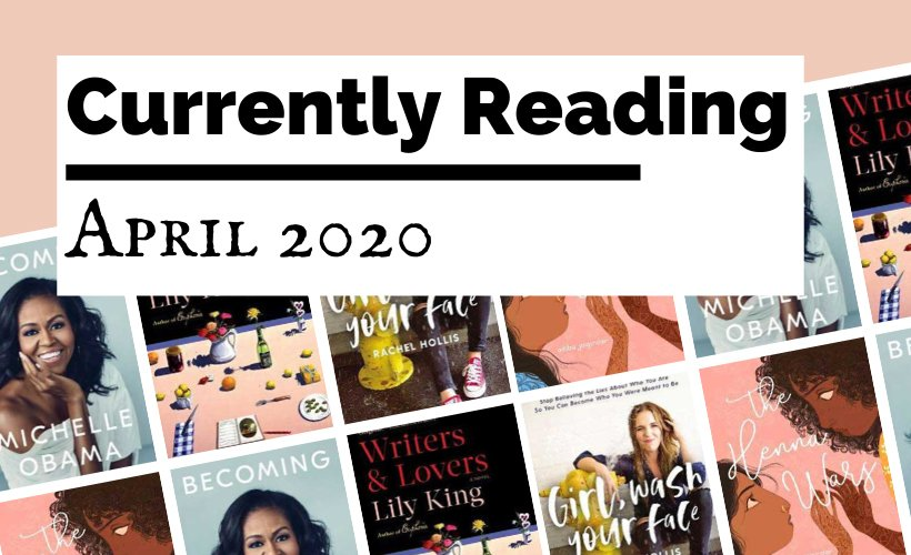 Currently Reading April 2020 blog post cover with book covers for Becoming by Michelle Obama, Writers & Lovers by Lily King, Girl Wash Your Face by Rachel Hollis, and The Henna Wars by Adiba Jaigirdar